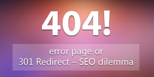 404 error page or 301 Redirect– SEO dilemma